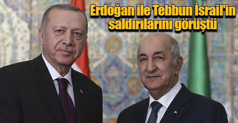 Erdoğan ile Tebbun İsrail'in saldırılarını görüştü