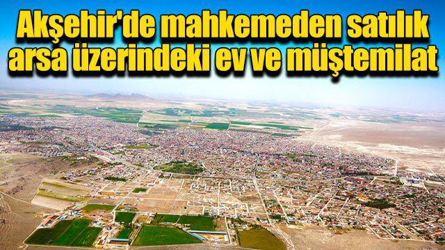 Akşehir'de mahkemeden satılık arsa üzerindeki ev ve müştemilat