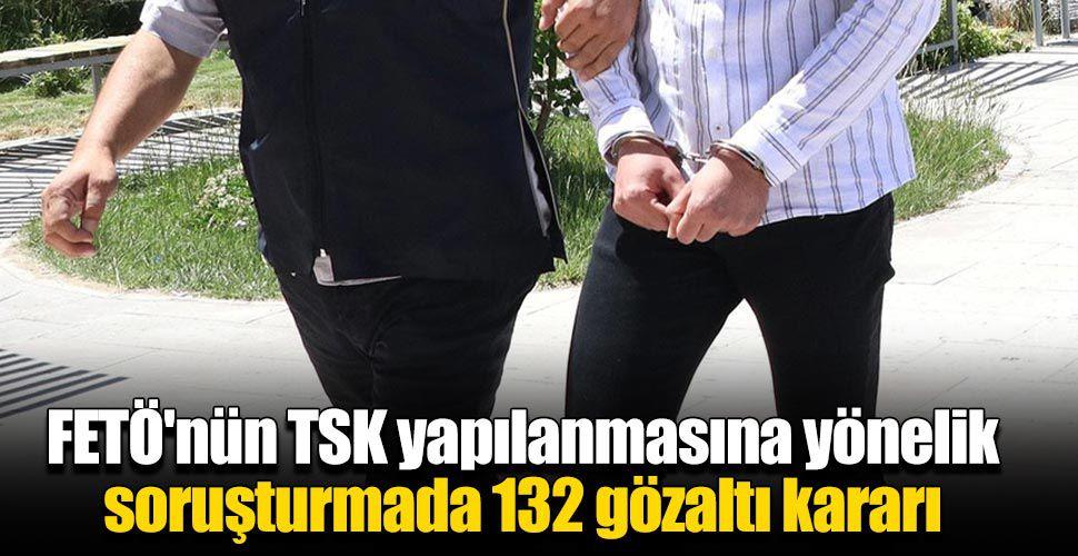FETÖ'nün TSK yapılanmasına yönelik soruşturmada 132 gözaltı kararı