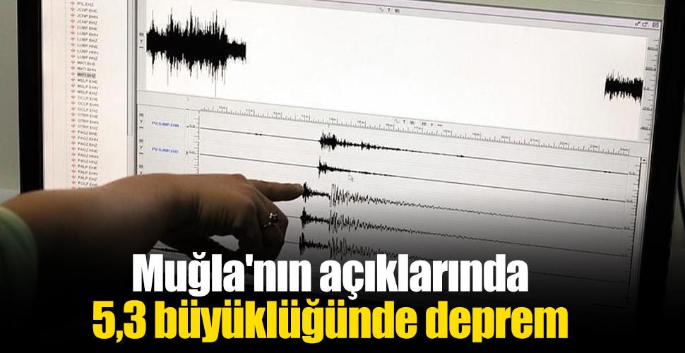 Muğla'nın açıklarında 5,3 büyüklüğünde deprem