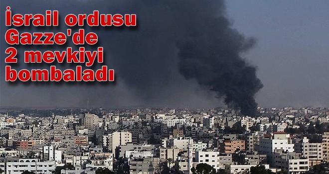 İsrail ordusu Gazze'de 2 mevkiyi bombaladı