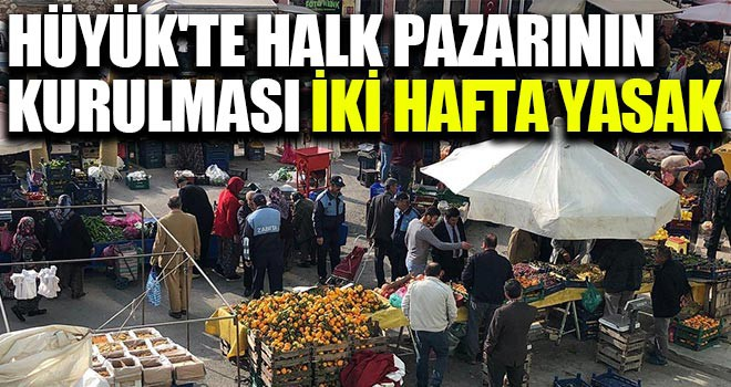 Hüyük'te halk pazarınınkurulması iki hafta yasak