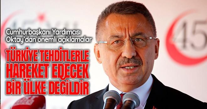 Cumhurbaşkanı Yardımcısı Oktay: 'Türkiye tehditlerle hareket edecek bir ülke değildir'
