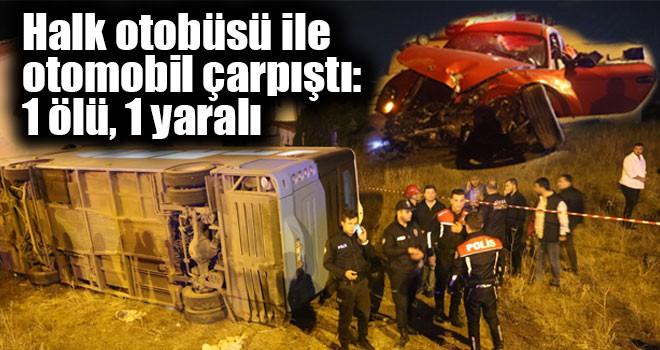 Halk otobüsü ile otomobil çarpıştı: 1 ölü, 1 yaralı