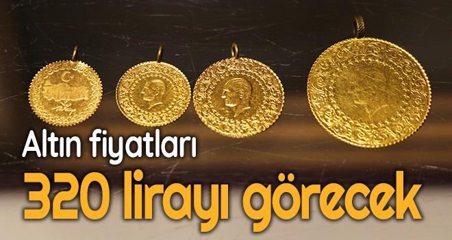 Altın fiyatları 320 lirayı görecek